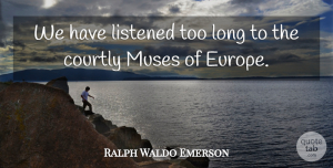 Ralph Waldo Emerson Quote About undefined: We Have Listened Too Long...