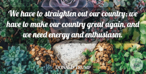 Great Quotes, Donald Trump Quote About Country, Energy, Great: We Have To Straighten Out...