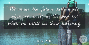 Success Quotes, Bill Gates Quote About Success, Suffering, Poor: We Make The Future Sustainable...