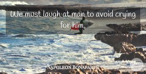 Napoleon Bonaparte Quote About Sympathy, Men, Laughing: We Must Laugh At Man...