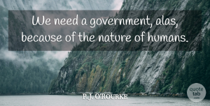 Needs Quotes, P. J. O'Rourke Quote About Government, Needs, Humans: We Need A Government Alas...