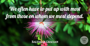 Baltasar Gracian Quote About Depends: We Often Have To Put...