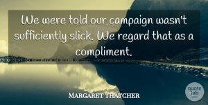 Margaret Thatcher Quote About Campaigns, Compliment, Slick: We Were Told Our Campaign...