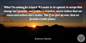 Future Quotes, Barack Obama Quote About Accept, Actions, Asking, Believe, Change: What Im Asking For Is...