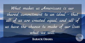Chance Quotes, Barack Obama Quote About Chance, Created, Ideal, Lives, Shared: What Makes Us Americans Is...