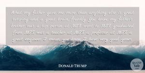 Graduated Quotes, Donald Trump Quote About Brother, Father, Gave, Good, Graduated: What My Father Gave Me...