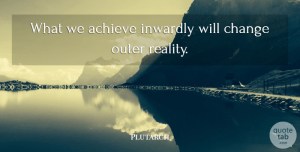 Plutarch Quote About Positive, Reality, Achievement: What We Achieve Inwardly Will...