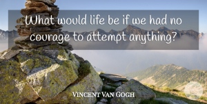 Being Strong Quotes, Vincent Van Gogh Quote About Being Strong, Confidence, Courage: What Would Life Be If...