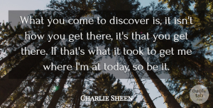 Charlie Sheen Quote About Today, Ifs: What You Come To Discover...