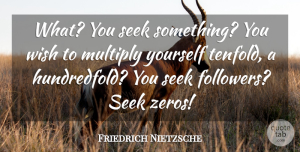 Friedrich Nietzsche Quote About Wish, Followers: What You Seek Something You...