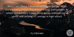 Average Quotes, P. J. O'Rourke Quote About Artistic, Average, Bad, Carrying, Dreamed: When I Was Fifteen I...