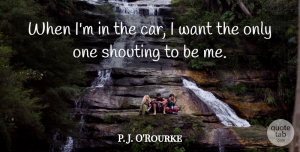 Car Quotes, P. J. O'Rourke Quote About Car: When Im In The Car...