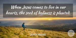 Heart Quotes, Joyce Meyer Quote About Jesus, Heart, Holiness: When Jesus Comes To Live...