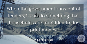 Money Quotes, P. J. O'Rourke Quote About Government, Households, Money, Print, Runs: When The Government Runs Out...