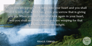 Truth Quotes, Khalil Gibran Quote About Again, Australian Actor, Deep, Given, Giving: When You Are Joyous Look...