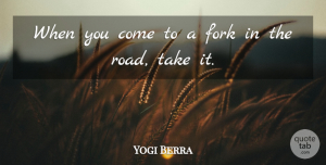 Yogi Berra Quote About undefined: When You Come To A...