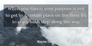 Wayne Dyer Quote About Inspirational, Happiness, Inspiring: When You Dance Your Purpose...