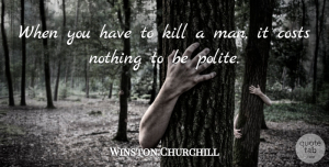 Winston Churchill Quote About Sad, Witty, Powerful: When You Have To Kill...