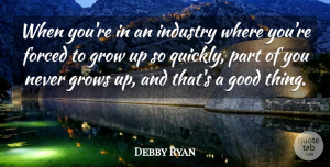 Debby Ryan Quote About Growing Up, Good Things, Grows: When Youre In An Industry...