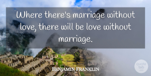 Love Quotes, Benjamin Franklin Quote About Love, Marriage, Poor Richard: Where Theres Marriage Without Love...