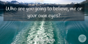 Groucho Marx Quote About Funny, Crazy, Believe: Who Are You Going To...