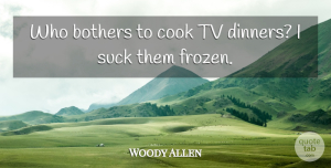 Woody Allen Quote About Dinner, Tvs, Frozen: Who Bothers To Cook Tv...