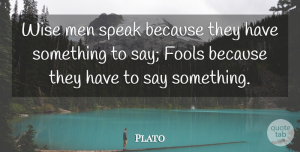 Plato Quote About Communication, Fools, Men, Speak, Wise: Wise Men Speak Because They...