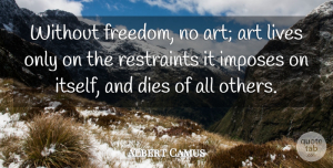 Art Quotes, Albert Camus Quote About Life, Art, Freedom: Without Freedom No Art Art...