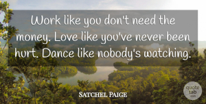 Satchel Paige Quote About Love, Inspirational, Life: Work Like You Dont Need...