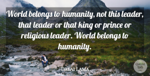 Dalai Lama Quote About Change, Religious, Kings: World Belongs To Humanity Not...