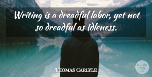 Thomas Carlyle Quote About Writing, Labor, Idleness: Writing Is A Dreadful Labor...