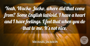 Michael Jackson Quote About Nice, Heart, Feelings: Yeah Wacko Jacko Where Did...