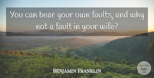 Humorous Quotes, Benjamin Franklin Quote About Marriage, Humorous, Wife: You Can Bear Your Own...