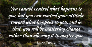 Positive Quotes, Brian Tracy Quote About Life, Positive, Attitude: You Cannot Control What Happens...