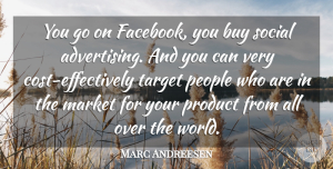 Marc Andreesen Quote About Buy, Market, People, Social: You Go On Facebook You...
