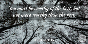 Denis Waitley Quote About Worthy: You Must Be Worthy Of...