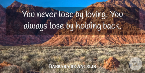 Barbara de Angelis Quote About American Writer, Holding, Scholars And Scholarship: You Never Lose By Loving...