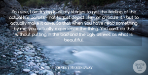 Ernest Hemingway Quote About Across, Actual, Bad, Criticize, Depict: You See I Am Trying...