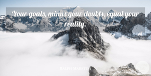 Ralph Marston Quote About Loss, Reality, Goal: Your Goals Minus Your Doubts...