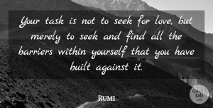 Rumi Quote About Love, Inspirational, Life: Your Task Is Not To...
