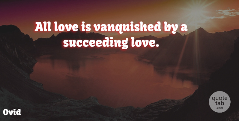 Ovid Quote About Love, Love Is, Succeed: All Love Is Vanquished By...