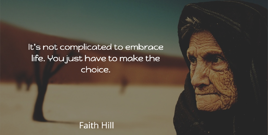 Faith Hill Quote About Choices, Complicated, Embrace Life: Its Not Complicated To Embrace...