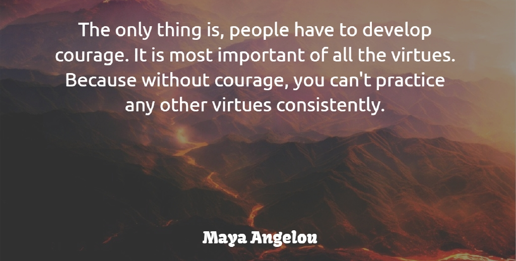 Maya Angelou Quote About Courage, People, Virtues: The Only Thing Is People...