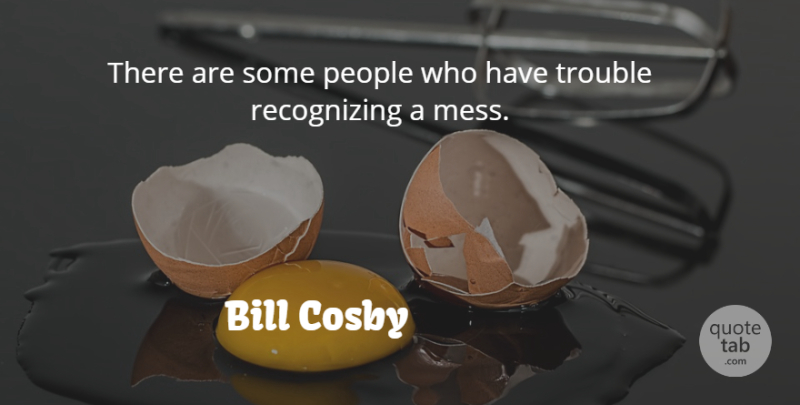 Bill Cosby Quote About People, Trouble, Mess: There Are Some People Who...