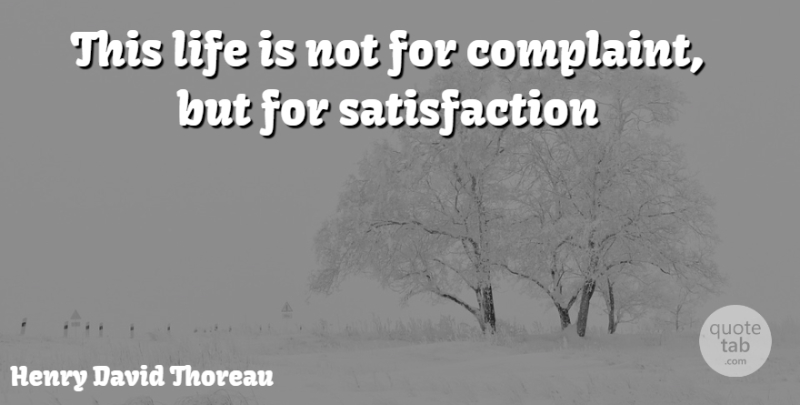 Henry David Thoreau Quote About Satisfaction, Complaining, Life Is: This Life Is Not For...
