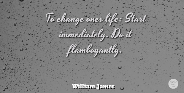 William James Quote About Life, Change, Philosophical: To Change Ones Life Start...