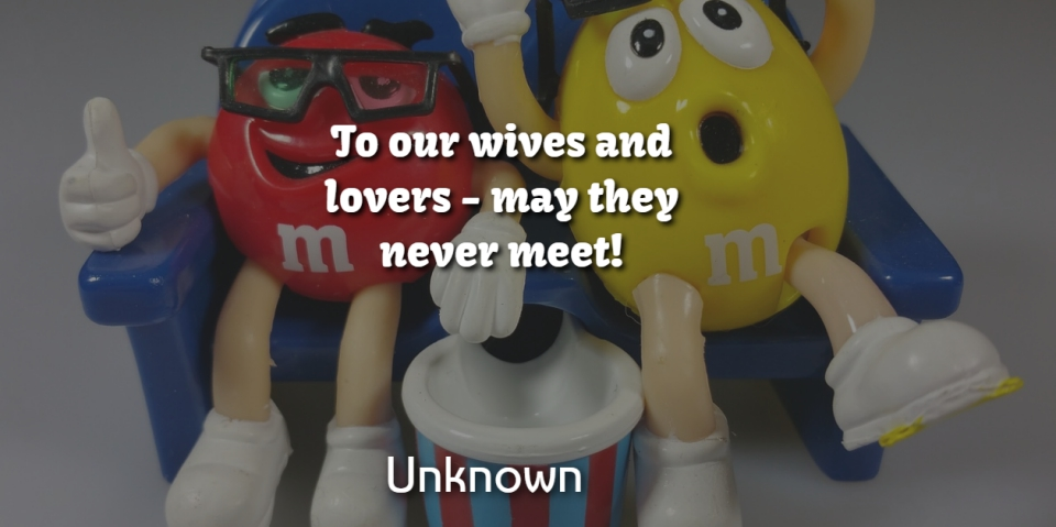 Unknown Quote About Lovers, Wives: To Our Wives And Lovers...