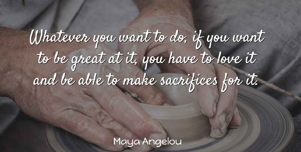 Maya Angelou Quote About Positive, Sacrifice, Able: Whatever You Want To Do...