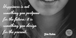Inspirational Quotes, Jim Rohn Quote About Inspirational, Happiness, Being Happy: Happiness Is Not Something You...