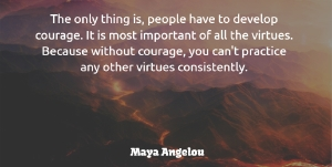 Courage Quotes, Maya Angelou Quote About Courage, People, Virtues: The Only Thing Is People...